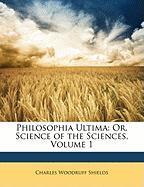 Philosophia Ultima: Or, Science of the Sciences, Volume 1 - Shields, Charles Woodruff