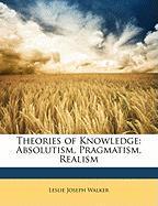 Theories of Knowledge: Absolutism, Pragmatism, Realism - Walker, Leslie Joseph