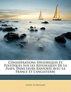 Considrations Historiques Et Politiques Sur Les Rpubliques de La Plata, Dans Leurs Rapports Avec La France Et L'Angleterre - De Brossard, Alfred