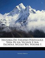 Historia Do Theatro Portuguez: Vida de Gil Vicente E Sua Eschola, Seculo XVI, Volume 1 - Braga, Tefilo