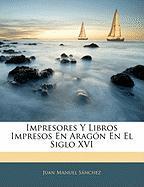 Impresores y Libros Impresos En Aragn En El Siglo XVI - Sanchez, Juan Manuel