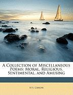 A Collection of Miscellaneous Poems: Moral, Religious, Sentimental, and Amusing - Gibson, H. S.