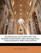 Academical Lectures on the Jewish Scriptures and Antiquities: Hagiographa and Apocrypha - Palfrey, John G.