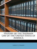 History of the Sherman Law of the United States of America - Walker, Albert H.