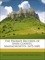 The Probate Records of Essex County, Massachusetts: 1675-1681 - Massachusetts. Probate Court (Essex County)