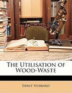 The Utilisation of Wood-Waste - Hubbard, Ernst