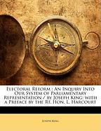 Electoral Reform: An Inquiry Into Our System of Parliamentary Representation / By Joseph King; With a Preface by the Rt. Hon. L. Harcour - King, Joseph