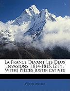 La France Devant Les Deux Invasions, 1814-1815. [2 PT. With] Pices Justificatives - Develay, Victor