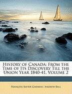 History of Canada: From the Time of Its Discovery Till the Union Year 1840-41, Volume 2 - Garneau, Francis Xavier; Bell, Andrew