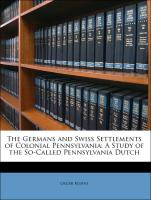 The Germans and Swiss Settlements of Colonial Pennsylvania: A Study of the So-Called Pennsylvania Dutch - Kuhns, Oscar