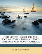 The Scotch-Irish: Or, the Scot in North Britain, North Ireland, and North America - Hanna, Charles Augustus