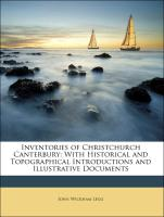 Inventories of Christchurch Canterbury: With Historical and Topographical Introductions and Illustrative Documents - Legg, John Wickham; Cathedral, Canterbury; St. Hope, William Henry John