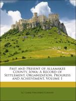 Past and Present of Allamakee County, Iowa: A Record of Settlement, Organization, Progress and Achievement, Volume 1 - S. J. Clarke Publishing Company