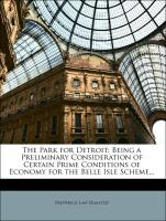 The Park for Detroit: Being a Preliminary Consideration of Certain Prime Conditions of Economy for the Belle Isle Scheme... - Olmsted, Frederick Law