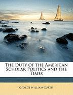 The Duty of the American Scholar Politics and the Times - Curtis, George William