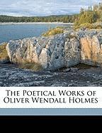 The Poetical Works of Oliver Wendall Holmes - Holmes, Oliver Wendell, Jr.