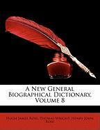 A New General Biographical Dictionary, Volume 8 - Rose, Hugh James; Wright, Thomas; Rose, Henry John