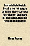 Uvre de Bla Bartk: Bla Bartk, Le Ch[teau de Barbe-Bleue, Concerto Pour Piano Et Orchestre N 3 de Bartk, Liste Des Uvres de Bla Bartk