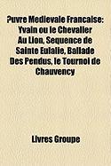 Uvre Mdivale Franaise: Yvain Ou Le Chevalier Au Lion, Squence de Sainte Eulalie, Ballade Des Pendus, Le Tournoi de Chauvency