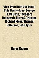 Vice-Prsident Des Tats-Unis D'Amrique: George H. W. Bush, Theodore Roosevelt, Harry S. Truman, Richard Nixon, Thomas Jefferson, John Tyler