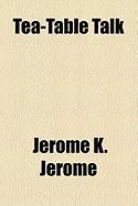Tea-Table Talk - Jerome, Jerome K.