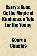 Carry's Rose, Or, the Magic of Kindness. a Tale for the Young - Cupples, George