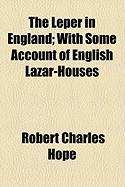 The Leper in England; With Some Account of English Lazar-Houses - Hope, Robert Charles