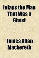 Iolus the Man That Was a Ghost - Mackereth, James Allan