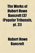 The Works of Hubert Howe Bancroft (37 (Popular Tribunals, PT. 2)) - Bancroft, Hubert Howe