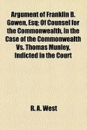 Argument of Franklin B. Gowen, Esq; Of Counsel for the Commonwealth, in the Case of the Commonwealth vs. Thomas Munley, Indicted in the Court - West, R. A.