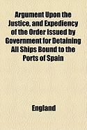 Argument Upon the Justice, and Expediency of the Order Issued by Government for Detaining All Ships Bound to the Ports of Spain - England