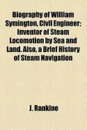 Biography of William Symington, Civil Engineer; Inventor of Steam Locomotion by Sea and Land. Also, a Brief History of Steam Navigation - Rankine, J.