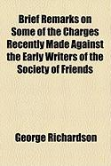 Brief Remarks on Some of the Charges Recently Made Against the Early Writers of the Society of Friends - Richardson, George