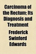 Carcinoma of the Rectum; Its Diagnosis and Treatment - Edwards, Frederick Swinford