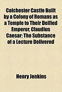 Colchester Castle Built by a Colony of Romans as a Temple to Their Deified Emperor, Claudius Caesar; The Substance of a Lecture Delivered - Jenkins, Henry