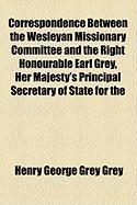 Correspondence Between the Wesleyan Missionary Committee and the Right Honourable Earl Grey, Her Majesty's Principal Secretary of State for the - Grey, Henry George Grey