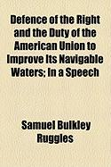 Defence of the Right and the Duty of the American Union to Improve Its Navigable Waters; In a Speech - Ruggles, Samuel Bulkley