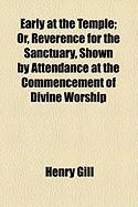 Early at the Temple; Or, Reverence for the Sanctuary, Shown by Attendance at the Commencement of Divine Worship - Gill, Henry