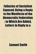 Fallacies of Socialism Exposed; Being a Reply to the Manifesto of the Democratic Federation: To Which Are Added, Letters in Reply to a - Smith, Samuel