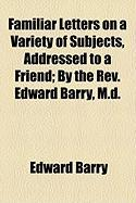 Familiar Letters on a Variety of Subjects, Addressed to a Friend; By the REV. Edward Barry, M.D. - Barry, Edward