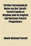 Further Genealogical Notes on the Tyrrell-Terrell Family of Virginia and Its English and Norman-French Progenitors - Terrell, Edwin Holland