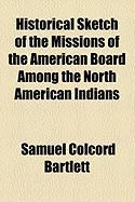 Historical Sketch of the Missions of the American Board Among the North American Indians - Bartlett, Samuel Colcord