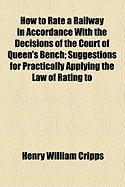 How to Rate a Railway in Accordance with the Decisions of the Court of Queen's Bench; Suggestions for Practically Applying the Law of Rating to - Cripps, Henry William