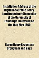 Installation Address of the Right Honourable Henry, Lord Brougham; Chancellor of the University of Edinburgh. Delivered on the 18th May 1860 - Vaux, Baron Henry Brougham Brougham and