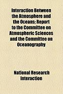 Interaction Between the Atmosphere and the Oceans; Report to the Committee on Atmospheric Sciences and the Committee on Oceanography - Interaction, National Research