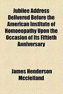Jubilee Address Delivered Before the American Institute of Homoeopathy Upon the Occasion of Its Fiftieth Anniversary - McClelland, James Henderson