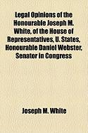 Legal Opinions of the Honourable Joseph M. White, of the House of Representatives, U. States, Honourable Daniel Webster, Senator in Congress - White, Joseph M.