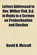 Letters Addressed to REV. Wilbur Fisk, D.D. in Reply to a Sermon on Predestination and Election - Metcalf, David H.