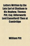 Letters Written by the Late Earl of Chatham to His Nephew, Thomas Pitt, Esq; (Afterwards Lord Camelford) Then at Cambridge - Pitt, William