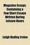 Magazine Essays; Containing a Few Short Essays Written During Leisure Hours - Irvine, Leigh Hadley